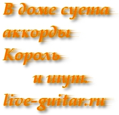 В доме суета аккорды – Король и шут. (live-guitar.ru)