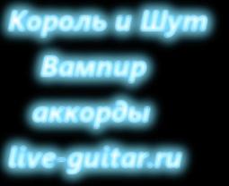 Король и Шут - Вампир аккорды live-guitar.ru