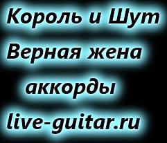 Король и шут верная жена аккорды live-guitar.ru