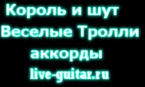 Король и Шут - Веселые Тролли аккорды. live-guitar.ru