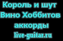 Король и Шут Вино Хоббитов аккорды. live-guitar.ru