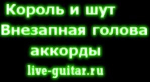 Король и Шут Внезапная голова аккорды live-guitar.ru